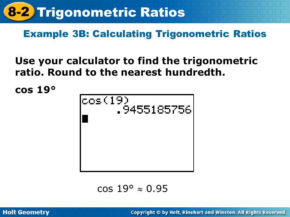 Holt Geometry 8-2 Trigonometric Ratios Example 3B: Calculating Trigonometric Ratios Use your calculator to find the trigonometric ratio. Round to the