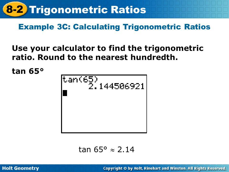 Holt Geometry 8-2 Trigonometric Ratios Example 3C: Calculating Trigonometric Ratios Use your calculator to find the trigonometric ratio. Round to the