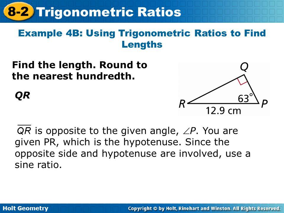 Holt Geometry 8-2 Trigonometric Ratios Example 4B: Using Trigonometric Ratios to Find Lengths Find the length. Round to the nearest hundredth. QR is o