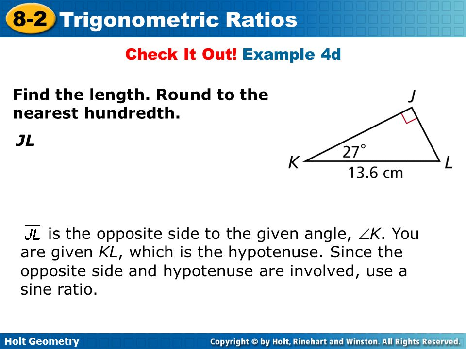 Holt Geometry 8-2 Trigonometric Ratios Check It Out! Example 4d Find the length. Round to the nearest hundredth. JL is the opposite side to the given