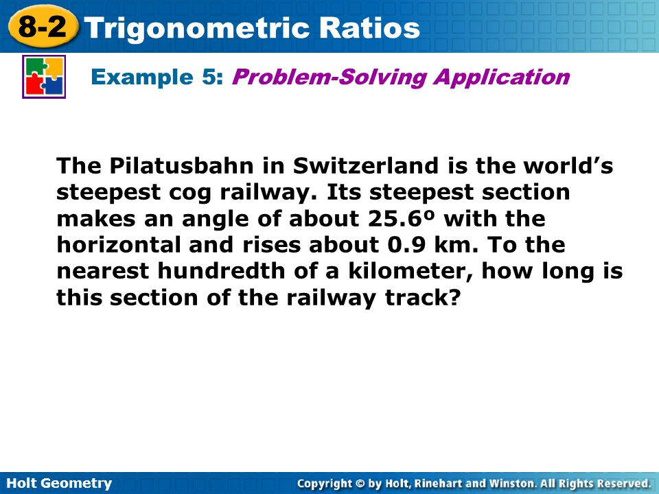 Holt Geometry 8-2 Trigonometric Ratios Example 5: Problem-Solving Application The Pilatusbahn in Switzerland is the world's steepest cog railway. Its