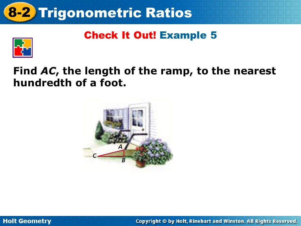 Holt Geometry 8-2 Trigonometric Ratios Check It Out! Example 5 Find AC, the length of the ramp, to the nearest hundredth of a foot.
