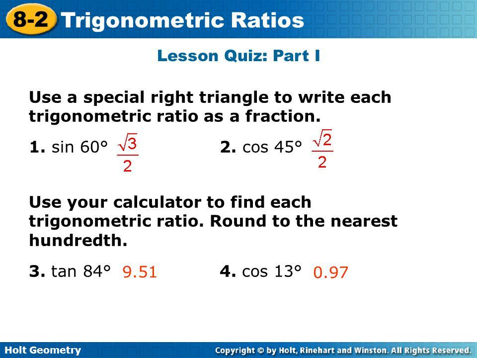 Holt Geometry 8-2 Trigonometric Ratios Lesson Quiz: Part I Use a special right triangle to write each trigonometric ratio as a fraction. 1. sin 60° 2.