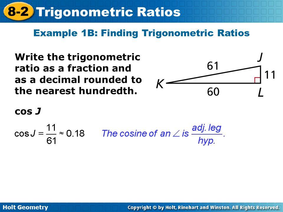 Holt Geometry 8-2 Trigonometric Ratios cos J Example 1B: Finding Trigonometric Ratios Write the trigonometric ratio as a fraction and as a decimal rou