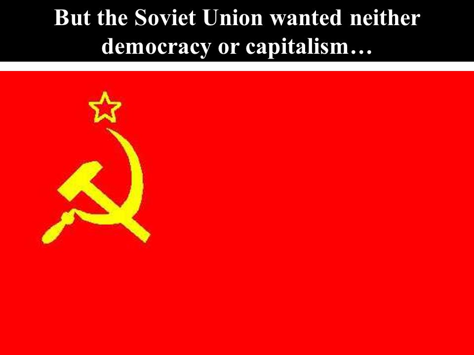 88 But the Soviet Union wanted neither democracy or capitalism…
