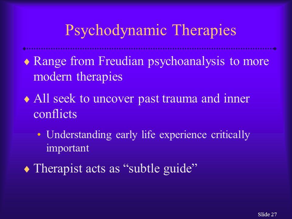 Slide 28 Psychodynamic Therapies  Utilize various techniques: Free association Therapist interpretation Resistance Transference Dream interpretation Catharsis Working through Short-term dynamic therapies