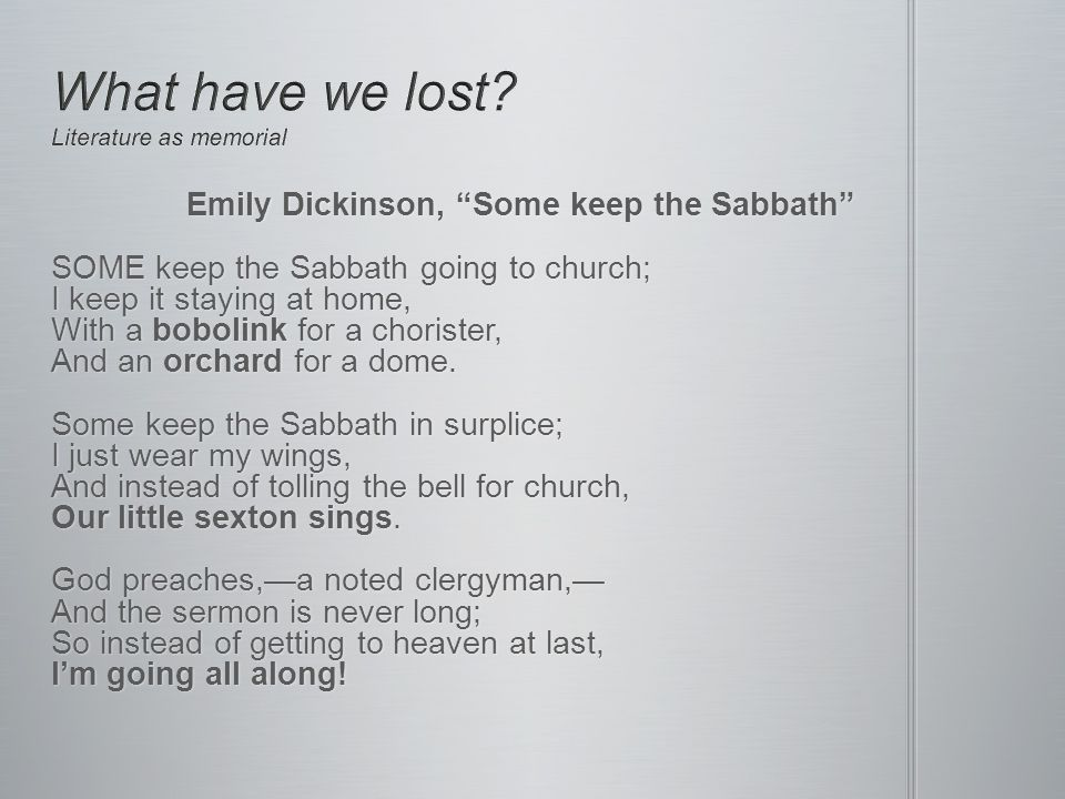 Emily Dickinson, Some keep the Sabbath SOME keep the Sabbath going to church; I keep it staying at home, With a bobolink for a chorister, And an orchard for a dome.