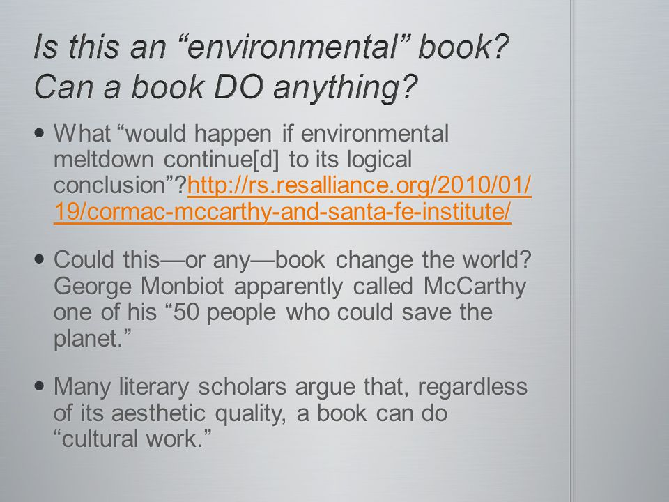 What would happen if environmental meltdown continue[d] to its logical conclusion ?http://rs.resalliance.org/2010/01/ 19/cormac-mccarthy-and-santa-fe-institute/ What would happen if environmental meltdown continue[d] to its logical conclusion ?http://rs.resalliance.org/2010/01/ 19/cormac-mccarthy-and-santa-fe-institute/http://rs.resalliance.org/2010/01/ 19/cormac-mccarthy-and-santa-fe-institute/http://rs.resalliance.org/2010/01/ 19/cormac-mccarthy-and-santa-fe-institute/ Could this—or any—book change the world.