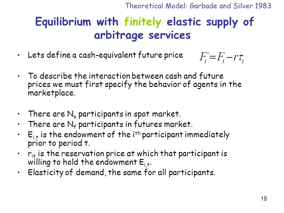 15 Equilibrium with finitely elastic supply of arbitrage services Lets define a cash-equivalent future price To describe the interaction between cash and future prices we must first specify the behavior of agents in the marketplace.