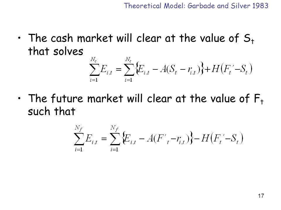 17 The cash market will clear at the value of S t that solves The future market will clear at the value of F t such that Theoretical Model: Garbade and Silver 1983