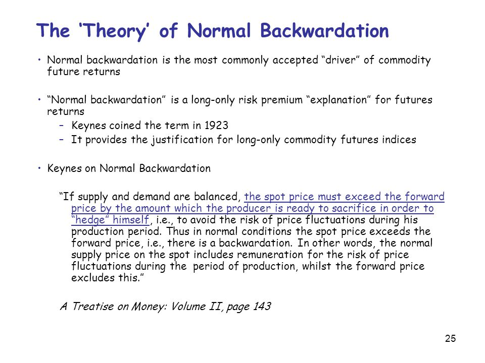 25 The 'Theory' of Normal Backwardation Normal backwardation is the most commonly accepted driver of commodity future returns Normal backwardation is a long-only risk premium explanation for futures returns –Keynes coined the term in 1923 –It provides the justification for long-only commodity futures indices Keynes on Normal Backwardation If supply and demand are balanced, the spot price must exceed the forward price by the amount which the producer is ready to sacrifice in order to hedge himself, i.e., to avoid the risk of price fluctuations during his production period.