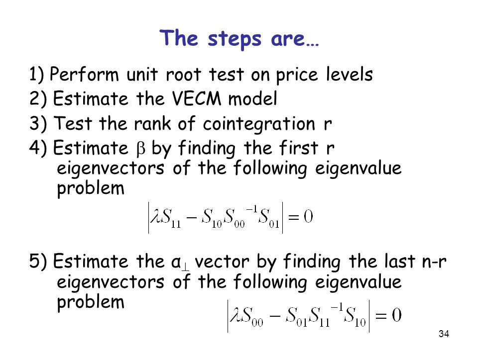 34 The steps are… 1) Perform unit root test on price levels 2) Estimate the VECM model 3) Test the rank of cointegration r 4) Estimate  by finding the first r eigenvectors of the following eigenvalue problem 5) Estimate the α  vector by finding the last n-r eigenvectors of the following eigenvalue problem