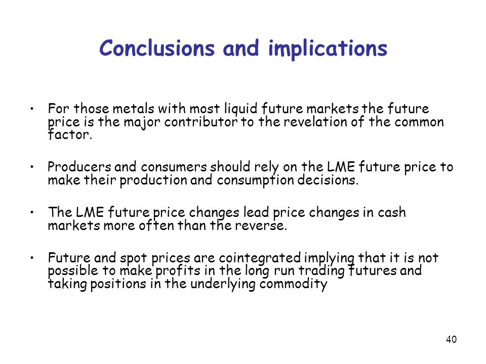 40 Conclusions and implications For those metals with most liquid future markets the future price is the major contributor to the revelation of the common factor.