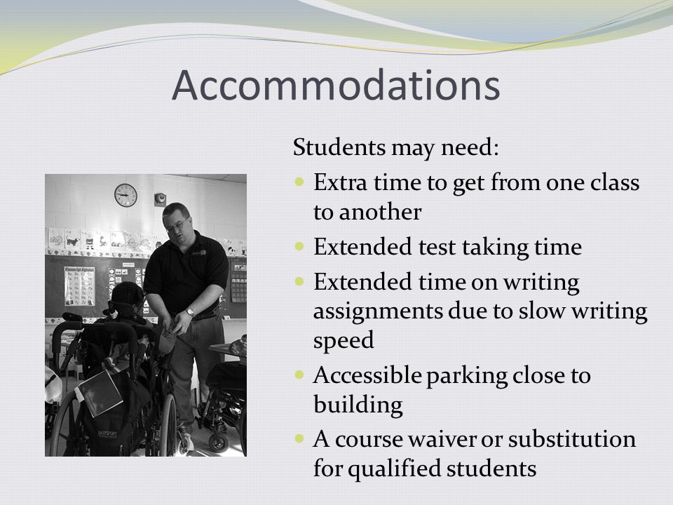 Accommodations Students may need: Extra time to get from one class to another Extended test taking time Extended time on writing assignments due to slow writing speed Accessible parking close to building A course waiver or substitution for qualified students