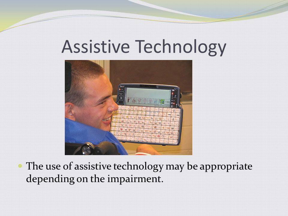 Assistive Technology The use of assistive technology may be appropriate depending on the impairment.