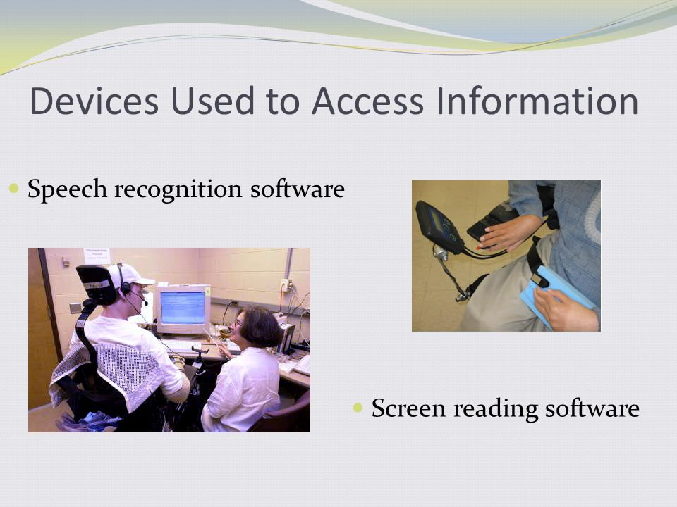 Devices Used to Access Information Speech recognition software Screen reading software