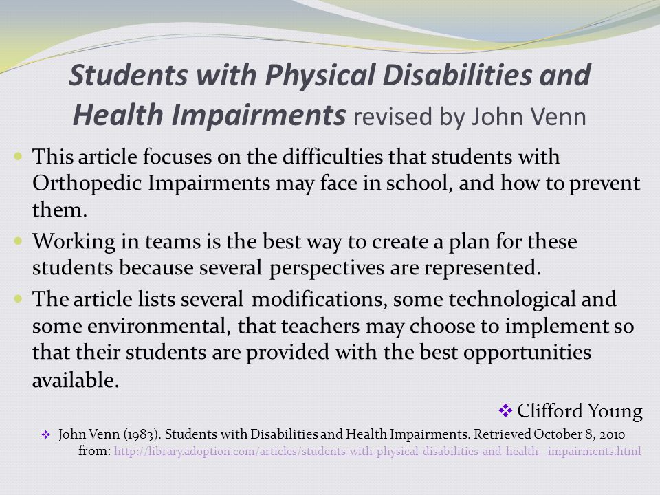Students with Physical Disabilities and Health Impairments revised by John Venn This article focuses on the difficulties that students with Orthopedic