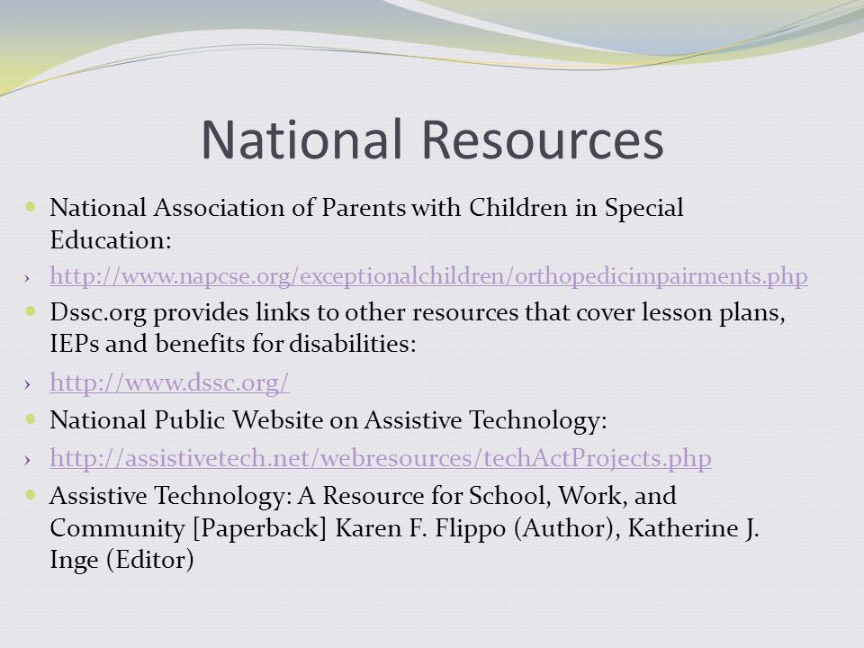 National Resources National Association of Parents with Children in Special Education: › http://www.napcse.org/exceptionalchildren/orthopedicimpairments.php http://www.napcse.org/exceptionalchildren/orthopedicimpairments.php Dssc.org provides links to other resources that cover lesson plans, IEPs and benefits for disabilities: › http://www.dssc.org/ http://www.dssc.org/ National Public Website on Assistive Technology: › http://assistivetech.net/webresources/techActProjects.php http://assistivetech.net/webresources/techActProjects.php Assistive Technology: A Resource for School, Work, and Community [Paperback] Karen F.