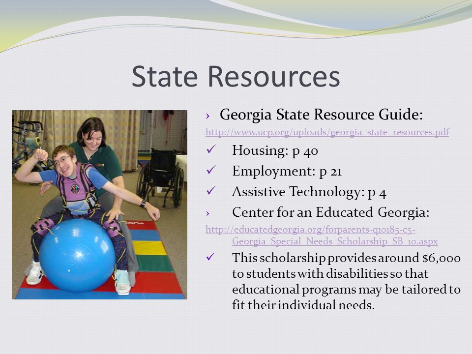 State Resources › Georgia State Resource Guide: http://www.ucp.org/uploads/georgia_state_resources.pdf Housing: p 40 Employment: p 21 Assistive Technology: p 4 › Center for an Educated Georgia: http://educatedgeorgia.org/forparents-q10185-c5- Georgia_Special_Needs_Scholarship_SB_10.aspx This scholarship provides around $6,000 to students with disabilities so that educational programs may be tailored to fit their individual needs.