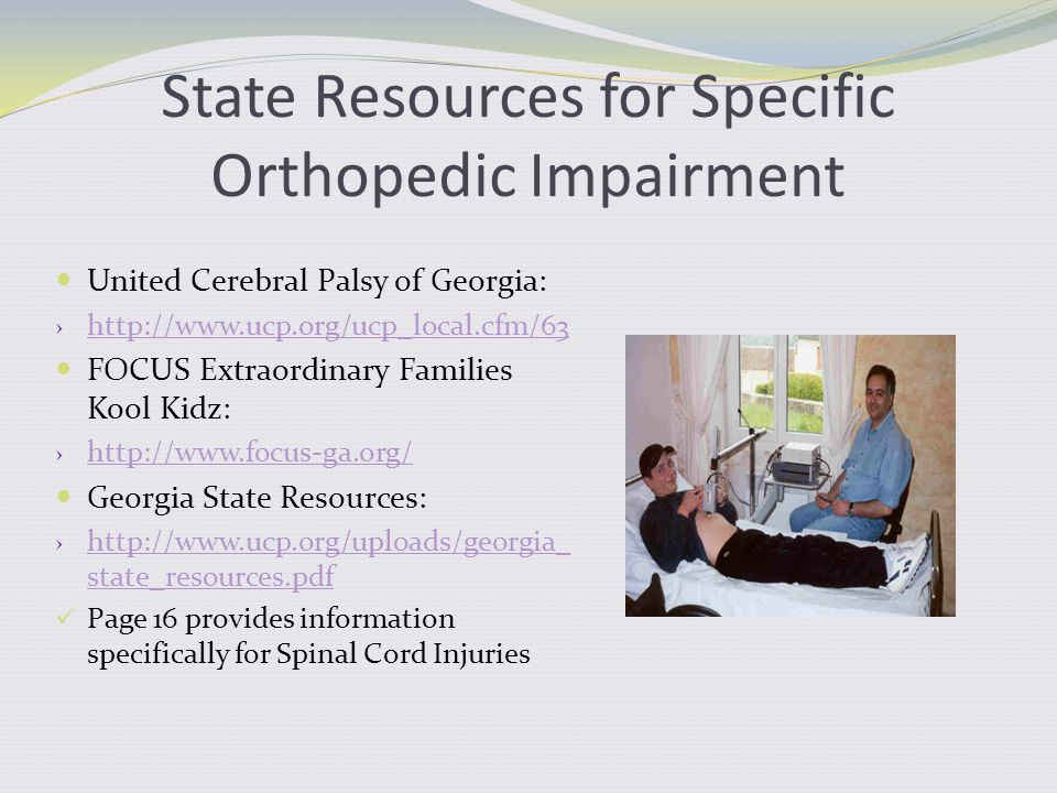 State Resources for Specific Orthopedic Impairment United Cerebral Palsy of Georgia: › http://www.ucp.org/ucp_local.cfm/63 http://www.ucp.org/ucp_local.cfm/63 FOCUS Extraordinary Families Kool Kidz: › http://www.focus-ga.org/ http://www.focus-ga.org/ Georgia State Resources: › http://www.ucp.org/uploads/georgia_ state_resources.pdf http://www.ucp.org/uploads/georgia_ state_resources.pdf Page 16 provides information specifically for Spinal Cord Injuries