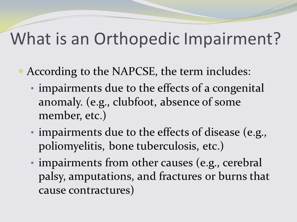 According to the NAPCSE, the term includes: impairments due to the effects of a congenital anomaly. (e.g., clubfoot, absence of some member, etc.) imp