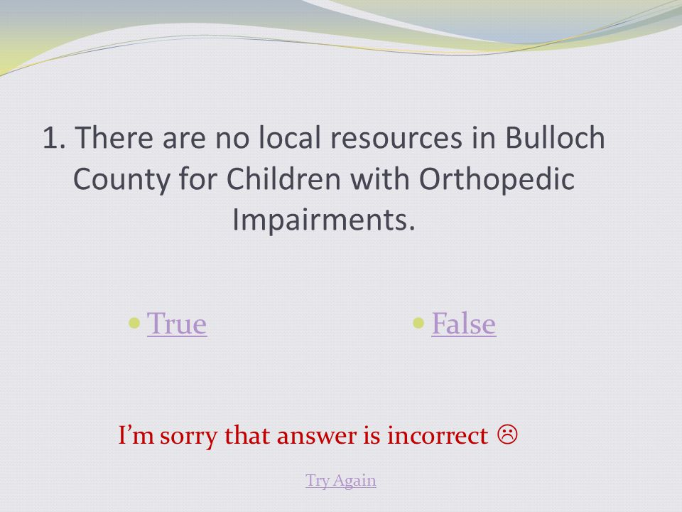 1. There are no local resources in Bulloch County for Children with Orthopedic Impairments. True False I'm sorry that answer is incorrect  Try Again