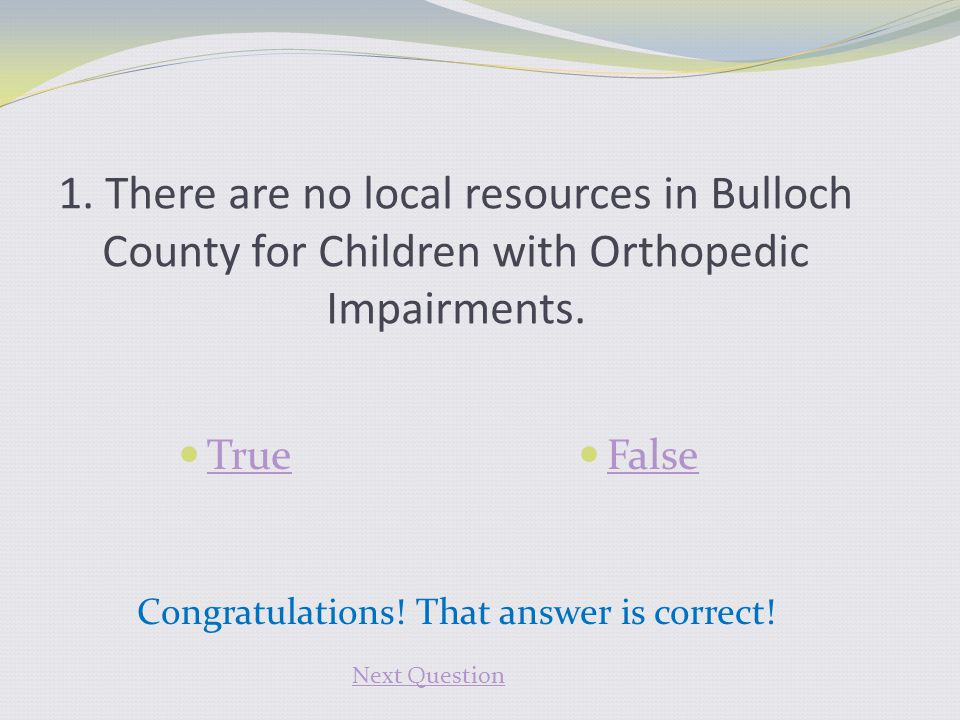1. There are no local resources in Bulloch County for Children with Orthopedic Impairments. True False Congratulations! That answer is correct! Next Q