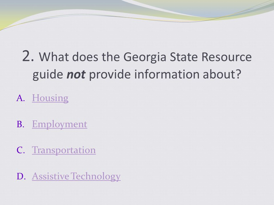 2. What does the Georgia State Resource guide not provide information about? A. Housing Housing B. Employment Employment C. Transportation Transportat