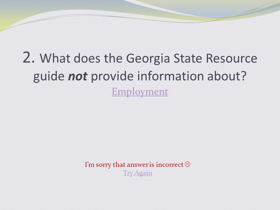 2. What does the Georgia State Resource guide not provide information about? Employment I'm sorry that answer is incorrect  Try Again