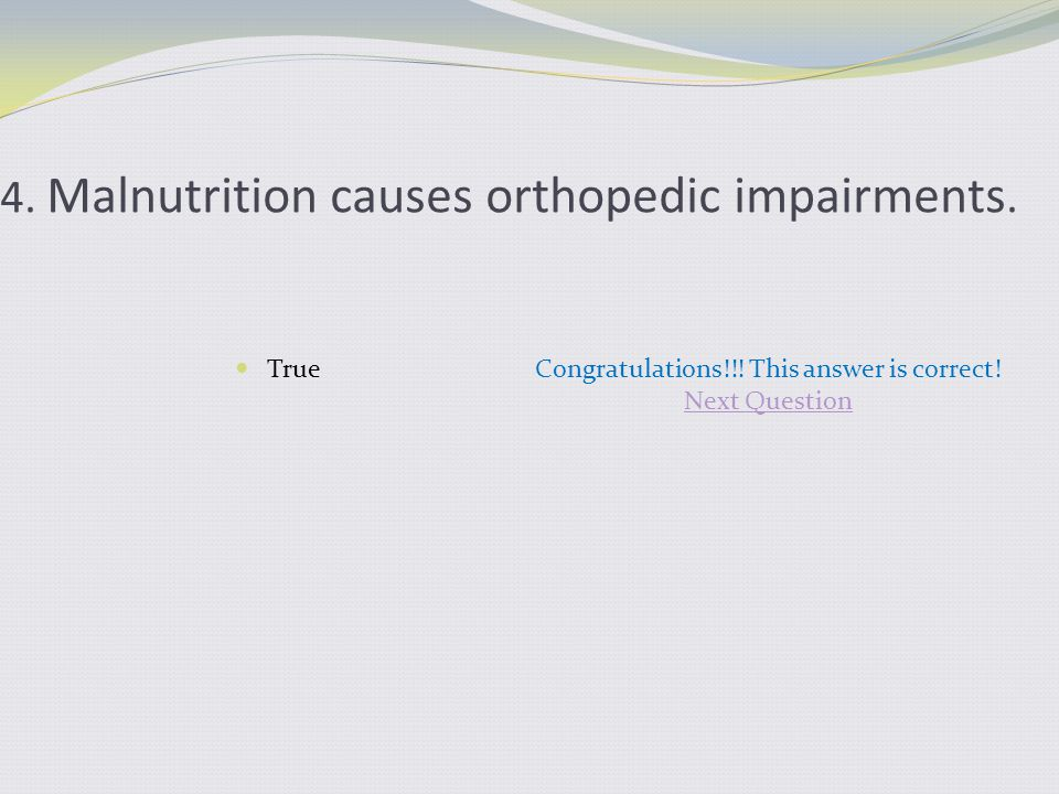 4. Malnutrition causes orthopedic impairments. TrueCongratulations!!! This answer is correct! Next Question