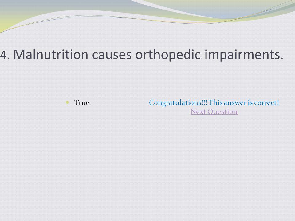 4. Malnutrition causes orthopedic impairments. TrueCongratulations!!.