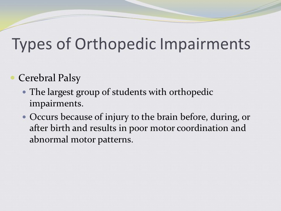 Cerebral Palsy The largest group of students with orthopedic impairments. Occurs because of injury to the brain before, during, or after birth and res