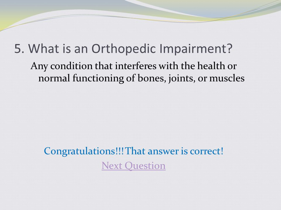 5. What is an Orthopedic Impairment? Any condition that interferes with the health or normal functioning of bones, joints, or muscles Congratulations!