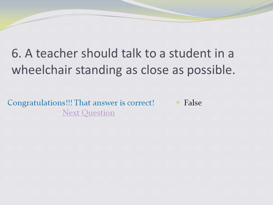 6. A teacher should talk to a student in a wheelchair standing as close as possible. Congratulations!!! That answer is correct! Next Question False