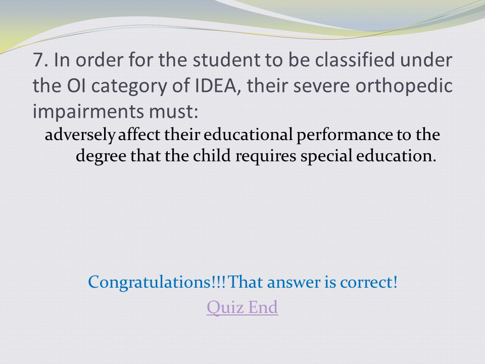 7. In order for the student to be classified under the OI category of IDEA, their severe orthopedic impairments must: adversely affect their education