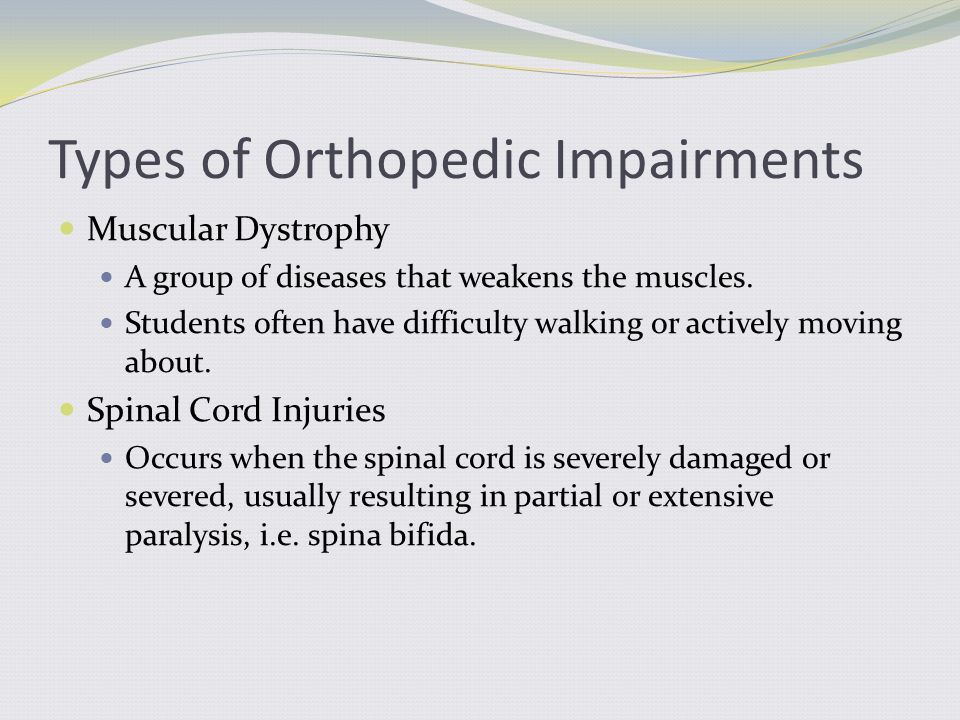 Causes of Orthopedic Impairment Some students may be born and/or have an accident that results in diseases and defects of the muscles and bones.