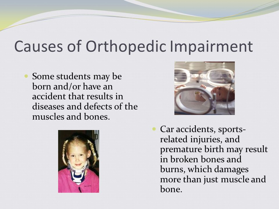 Causes of Orthopedic Impairment Some students may be born and/or have an accident that results in diseases and defects of the muscles and bones. Car a