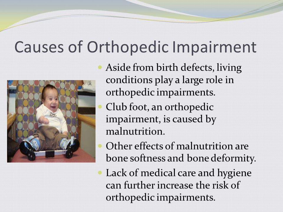 Causes of Orthopedic Impairment Aside from birth defects, living conditions play a large role in orthopedic impairments.