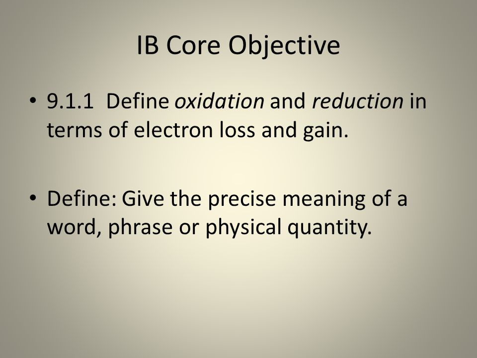 IB Core Objective 9.1.1 Define oxidation and reduction in terms of electron loss and gain.