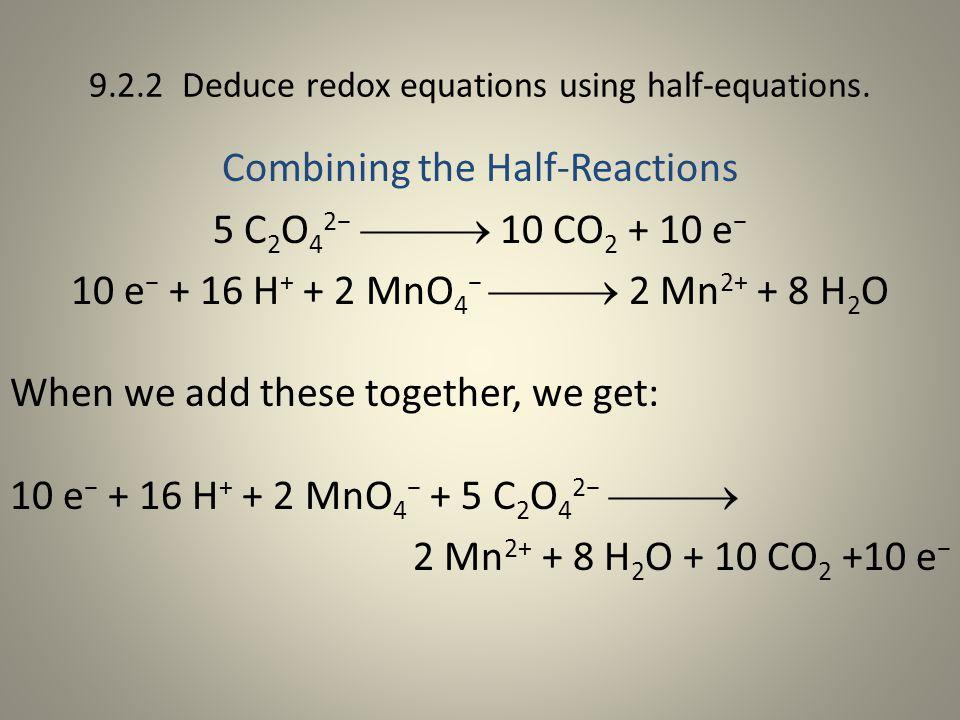 9.2.2 Deduce redox equations using half-equations. Combining the Half-Reactions 5 C 2 O 4 2−  10 CO 2 + 10 e − 10 e − + 16 H + + 2 MnO 4 −  2 Mn