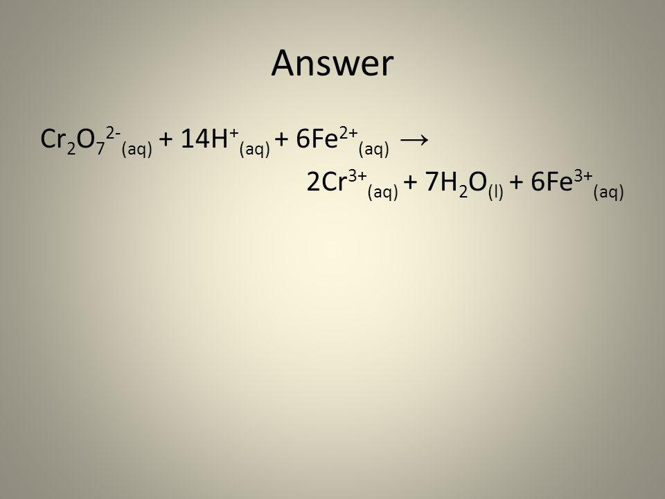 Answer Cr 2 O 7 2- (aq) + 14H + (aq) + 6Fe 2+ (aq) → 2Cr 3+ (aq) + 7H 2 O (l) + 6Fe 3+ (aq)