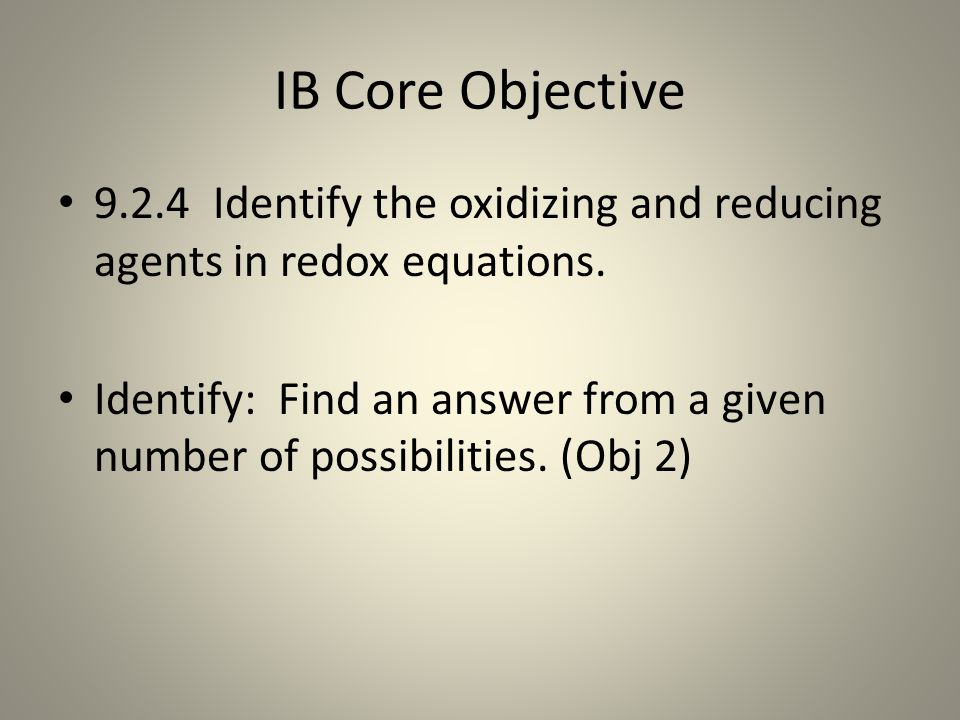IB Core Objective 9.2.4 Identify the oxidizing and reducing agents in redox equations.