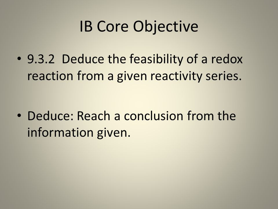 IB Core Objective 9.3.2 Deduce the feasibility of a redox reaction from a given reactivity series.