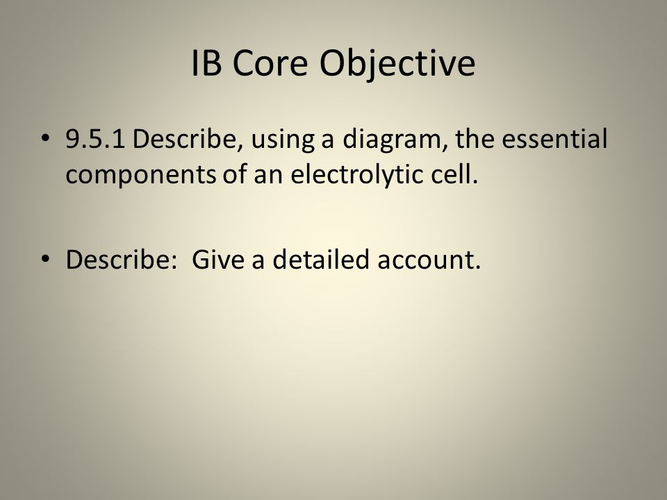 IB Core Objective 9.5.1 Describe, using a diagram, the essential components of an electrolytic cell.