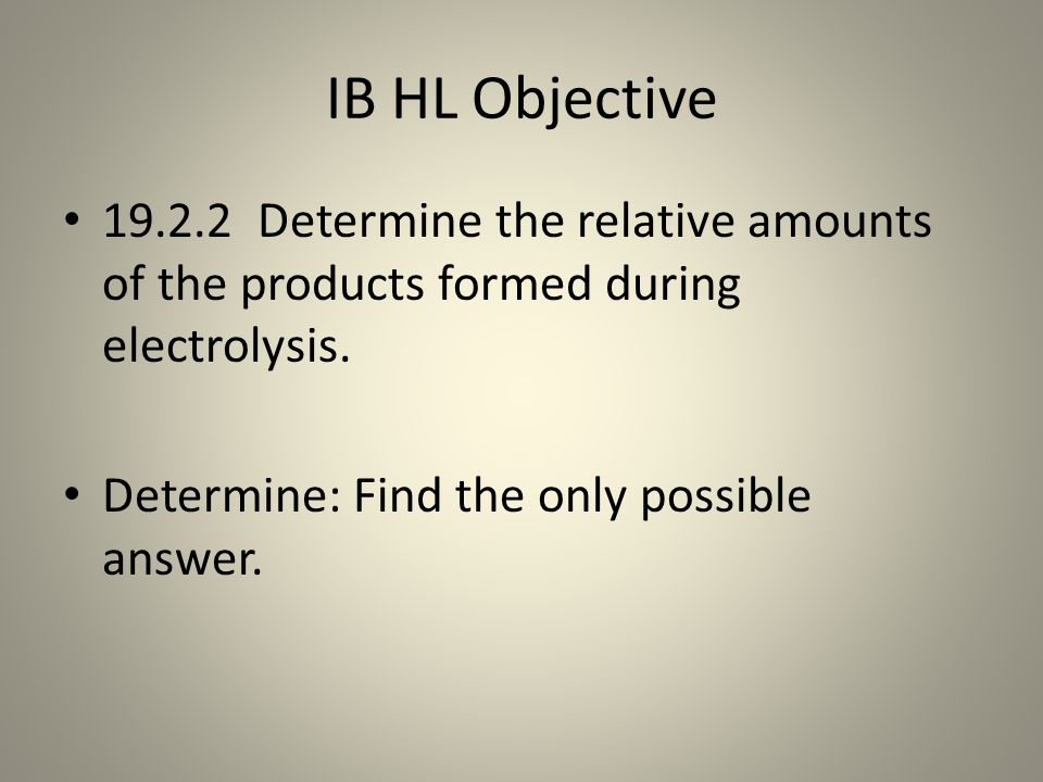IB HL Objective 19.2.2 Determine the relative amounts of the products formed during electrolysis.