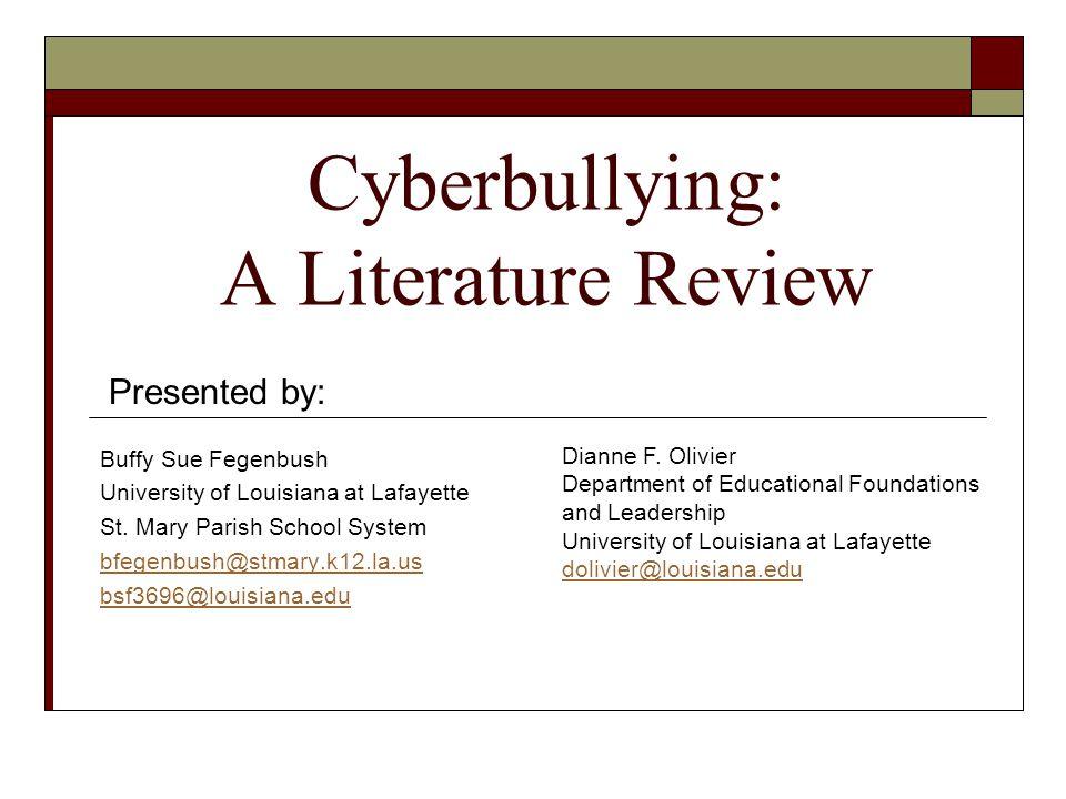 Cyberbullying: A Literature Review Buffy Sue Fegenbush University of Louisiana at Lafayette St. Mary Parish School System bfegenbush@stmary.k12.la.us
