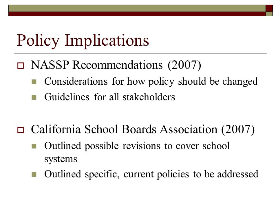 Policy Implications  NASSP Recommendations (2007) Considerations for how policy should be changed Guidelines for all stakeholders  California School