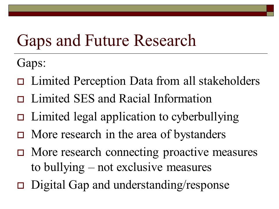 Gaps and Future Research Gaps:  Limited Perception Data from all stakeholders  Limited SES and Racial Information  Limited legal application to cyb