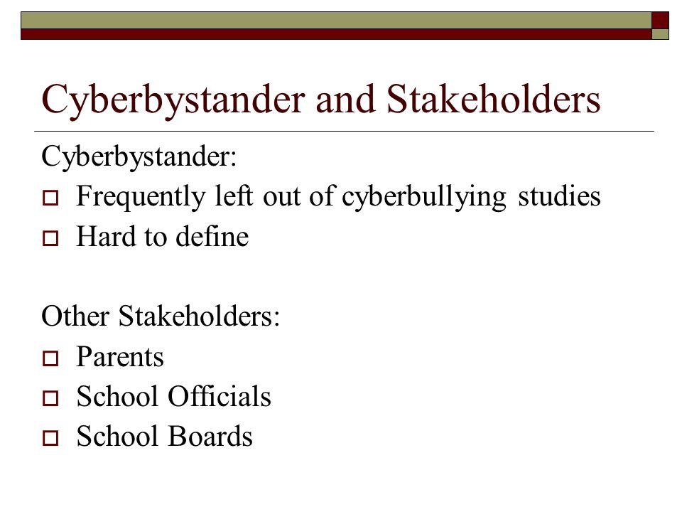 Cyberbystander and Stakeholders Cyberbystander:  Frequently left out of cyberbullying studies  Hard to define Other Stakeholders:  Parents  School