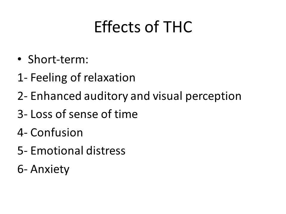 Effects of THC Short-term: 1- Feeling of relaxation 2- Enhanced auditory and visual perception 3- Loss of sense of time 4- Confusion 5- Emotional dist